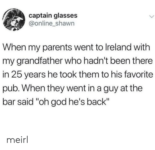 """25 Years: captain glasses  @online_shawn  When my parents went to Ireland with  my grandfather who hadn't been there  in 25 years he took them to his favorite  pub. When they went in a guy at the  bar said """"oh god he's back"""" meirl"""