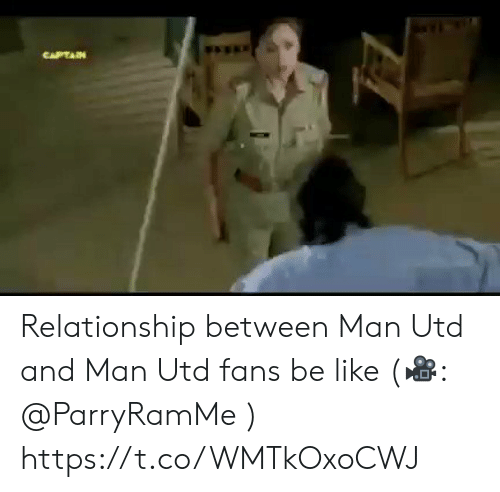 Be Like, Memes, and 🤖: CAPTAIN Relationship between Man Utd and Man Utd fans be like (🎥: @ParryRamMe )  https://t.co/WMTkOxoCWJ