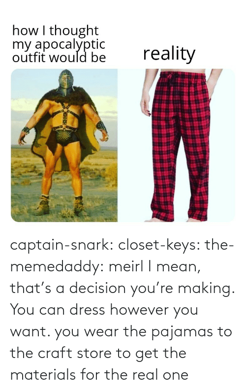 decision: captain-snark: closet-keys:  the-memedaddy: meirl I mean, that's a decision you're making. You can dress however you want.   you wear the pajamas to the craft store to get the materials for the real one