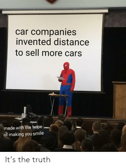 Cars, Smile, and Hope: car companies  invented distance  to sell more cars.  made with the hope  of making you smile It's the truth