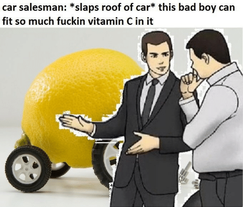 This Bad Boy: car salesman: *slaps roof of car* this bad boy can  fit so much fuckin vitamin C in it