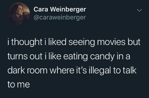I Liked: Cara Weinberger  @caraweinberger  i thought i liked seeing movies but  turns out i like eating candy in a  dark room where it's illegal to talk  to me