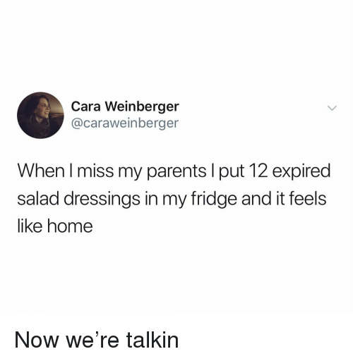 Parents, Home, and Dank Memes: Cara Weinberger  @caraweinberger  When I miss my parents I put 12 expired  salad dressings in my fridge and it feels  like home Now we're talkin
