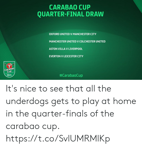 Manchester United: CARABAO CUP  QUARTER-FINAL DRAW  OXFORD UNITED V MANCHESTER CITY  MANCHESTER UNITED V COLCHESTER UNITED  ASTON VILLA V LIVERPOOL  EVERTON V LEICESTER CITY  Carabao  Cup  EFL  It's nice to see that all the underdogs gets to play at home in the quarter-finals of the carabao cup. https://t.co/SvlUMRMlKp