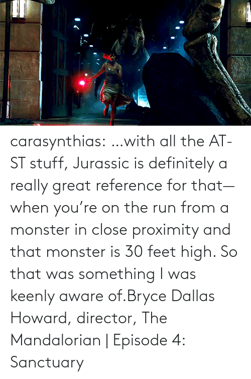 Run: carasynthias:  …with all the AT-ST stuff, Jurassic is definitely a really great reference for that—when you're on the run from a monster in close proximity and that monster is 30 feet high. So that was something I was keenly aware of.Bryce Dallas Howard, director, The Mandalorian | Episode 4: Sanctuary