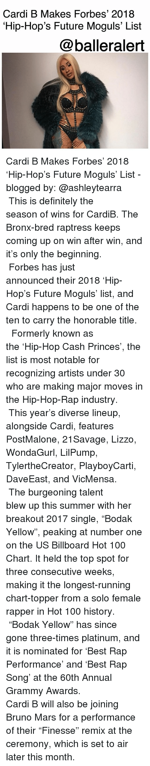 "Anaconda, Billboard, and Bruno Mars: Cardi B Makes Forbes' 2018  Hip-Hop's Future Moguls' List  @balleralert Cardi B Makes Forbes' 2018 'Hip-Hop's Future Moguls' List - blogged by: @ashleytearra ⠀⠀⠀⠀⠀⠀⠀ ⠀⠀⠀⠀⠀⠀⠀ This is definitely the season of wins for CardiB. The Bronx-bred raptress keeps coming up on win after win, and it's only the beginning. ⠀⠀⠀⠀⠀⠀⠀ ⠀⠀⠀⠀⠀⠀⠀ Forbes has just announced their 2018 'Hip-Hop's Future Moguls' list, and Cardi happens to be one of the ten to carry the honorable title. ⠀⠀⠀⠀⠀⠀⠀ ⠀⠀⠀⠀⠀⠀⠀ Formerly known as the 'Hip-Hop Cash Princes', the list is most notable for recognizing artists under 30 who are making major moves in the Hip-Hop-Rap industry. ⠀⠀⠀⠀⠀⠀⠀ ⠀⠀⠀⠀⠀⠀⠀ This year's diverse lineup, alongside Cardi, features PostMalone, 21Savage, Lizzo, WondaGurl, LilPump, TylertheCreator, PlayboyCarti, DaveEast, and VicMensa. ⠀⠀⠀⠀⠀⠀⠀ ⠀⠀⠀⠀⠀⠀⠀ The burgeoning talent blew up this summer with her breakout 2017 single, ""Bodak Yellow"", peaking at number one on the US Billboard Hot 100 Chart. It held the top spot for three consecutive weeks, making it the longest-running chart-topper from a solo female rapper in Hot 100 history. ⠀⠀⠀⠀⠀⠀⠀ ⠀⠀⠀⠀⠀⠀⠀ ""Bodak Yellow"" has since gone three-times platinum, and it is nominated for 'Best Rap Performance' and 'Best Rap Song' at the 60th Annual Grammy Awards. ⠀⠀⠀⠀⠀⠀⠀ ⠀⠀⠀⠀⠀⠀⠀ Cardi B will also be joining Bruno Mars for a performance of their ""Finesse"" remix at the ceremony, which is set to air later this month."