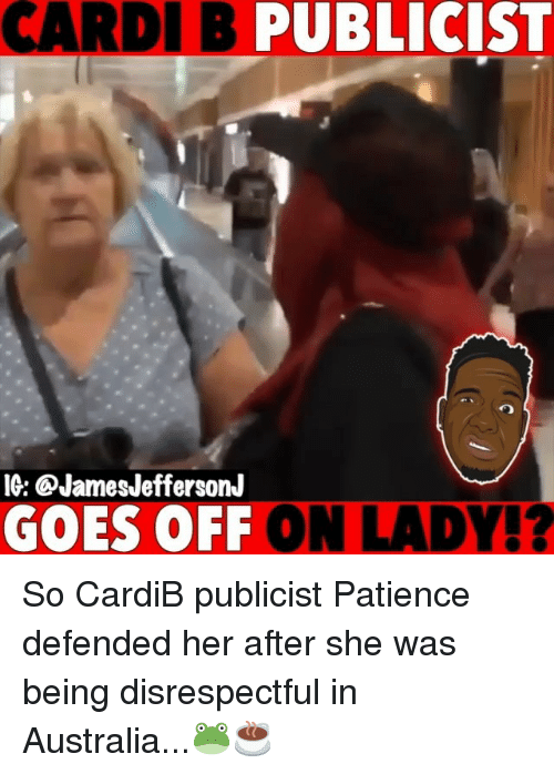 Memes, Australia, and Patience: CARDI B PUBLICIST  IG: @JamesJeffersonJ  GOES OFF ON LADY!? So CardiB publicist Patience defended her after she was being disrespectful in Australia...🐸☕️