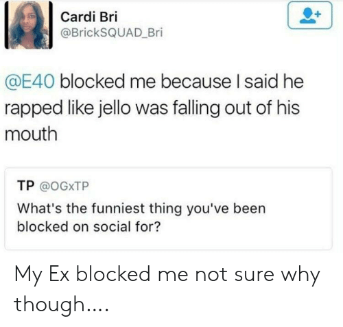 Been, E40, and Jello: Cardi Bri  @BrickSQUAD Bri  @E40 blocked me because I said he  rapped like jello was falling out of his  mouth  TP @OGXTP  What's the funniest thing you've been  blocked on social for? My Ex blocked me not sure why though….