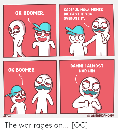 Memes, War, and Him: CAREFUL NOUW. MEMES  OK BOOMER.  DIE FAST IF YOU  OVERUSE IT.  DAMN!I ALMOST  HAD HIM.  OK BOOMER.  ONEANDPHONY  The war rages on… [OC]