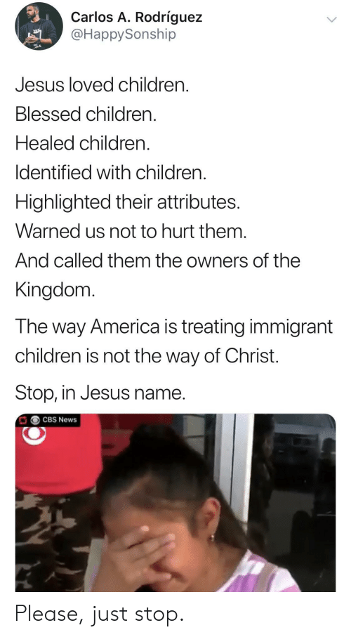 the kingdom: Carlos A. Rodríguez  @HappySonship  Jesus loved children  Blessed children.  Healed children.  Identified with children  Highlighted their attributes.  Warned us not to hurt them.  And called them the owners of the  Kingdom  The way America is treating immigrant  children is not the way of Christ.  Stop, in Jesus name.  CBS News Please, just stop.