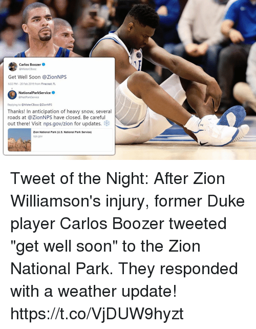 """Memes, Soon..., and Duke: Carlos Boozer  @MisterCBooz  Get Well Soon @ZionNPS  6:32 PM 20 Feb 2019 from Pinecrest. FL  NationalParkService  @NatiParkService  Replying to MisterCBooz @ZionNPS  Thanks! In anticipation of heavy snow, several  roads at @ZionNPS have closed. Be careful  out there! Visit nps.gov/zion for updates.  (A4  Zion National Park (U.S. National Park Service)  nps.gov Tweet of the Night: After Zion Williamson's injury, former Duke player Carlos Boozer tweeted """"get well soon"""" to the Zion National Park.   They responded with a weather update! https://t.co/VjDUW9hyzt"""