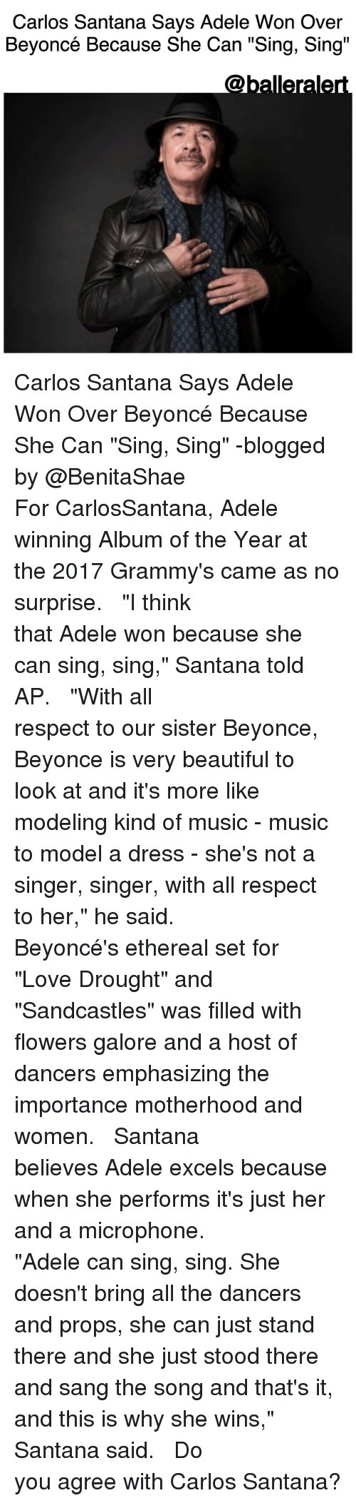 """adell: Carlos Santana Says Adele Won Over  Beyoncé Because She Can """"Sing, Sing""""  Caballerale Carlos Santana Says Adele Won Over Beyoncé Because She Can """"Sing, Sing"""" -blogged by @BenitaShae ⠀⠀⠀⠀⠀⠀⠀⠀⠀ ⠀⠀⠀⠀⠀⠀⠀⠀⠀ For CarlosSantana, Adele winning Album of the Year at the 2017 Grammy's came as no surprise. ⠀⠀⠀⠀⠀⠀⠀⠀⠀ ⠀⠀⠀⠀⠀⠀⠀⠀⠀ """"I think that Adele won because she can sing, sing,"""" Santana told AP. ⠀⠀⠀⠀⠀⠀⠀⠀⠀ ⠀⠀⠀⠀⠀⠀⠀⠀⠀ """"With all respect to our sister Beyonce, Beyonce is very beautiful to look at and it's more like modeling kind of music - music to model a dress - she's not a singer, singer, with all respect to her,"""" he said. ⠀⠀⠀⠀⠀⠀⠀⠀⠀ ⠀⠀⠀⠀⠀⠀⠀⠀⠀ Beyoncé's ethereal set for """"Love Drought"""" and """"Sandcastles"""" was filled with flowers galore and a host of dancers emphasizing the importance motherhood and women. ⠀⠀⠀⠀⠀⠀⠀⠀⠀ ⠀⠀⠀⠀⠀⠀⠀⠀⠀ Santana believes Adele excels because when she performs it's just her and a microphone. ⠀⠀⠀⠀⠀⠀⠀⠀⠀ ⠀⠀⠀⠀⠀⠀⠀⠀⠀ """"Adele can sing, sing. She doesn't bring all the dancers and props, she can just stand there and she just stood there and sang the song and that's it, and this is why she wins,"""" Santana said. ⠀⠀⠀⠀⠀⠀⠀⠀⠀ ⠀⠀⠀⠀⠀⠀⠀⠀⠀ Do you agree with Carlos Santana?"""