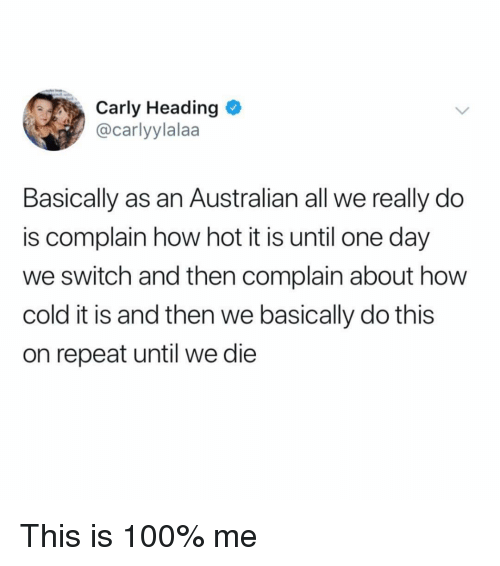 Anaconda, Memes, and Cold: Carly Heading  @carlyylalaa  Basically as an Australian all we really do  is complain how hot it is until one day  we switch and then complain about how  cold it is and then we basically do this  on repeat until we die This is 100% me