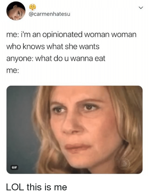 Opinionated: @carmenhatesu  me: i'm an opinionated woman woman  who knows what she wants  anyone: what do u wanna eat  me:  GIF LOL this is me