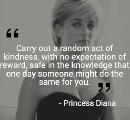 Memes, Princess, and Princess Diana: Carry out a random act of  kindness, with no expectation of  reward, safe in the knowledge that  one day someone might do the  same for you.T  - Princess Diana
