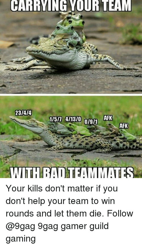 guild: CARRYING YOUR TEAM  23/4/4  AFK  1/5/7 4/13/0  AFK  WITH BAD TEAMMATES Your kills don't matter if you don't help your team to win rounds and let them die. Follow @9gag 9gag gamer guild gaming