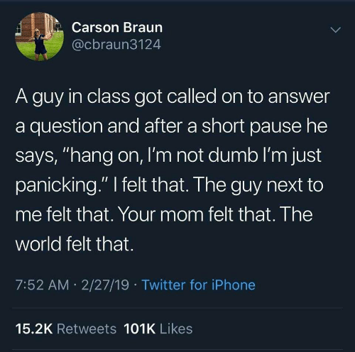 """Dumb, Iphone, and Twitter: Carson Braun  @cbraun3124  A guy in class got called on to answer  a question and after a short pause he  says, """"hang on, I'm not dumb I'm just  panicking."""" felt that. The guy next to  me felt that. Your mom felt that. The  world felt that.  7:52 AM 2/27/19 Twitter for iPhone  15.2K Retweets 101K Likes"""