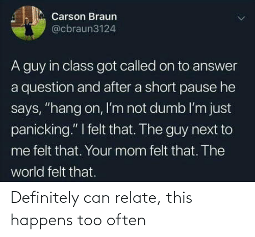 "next: Carson Braun  @cbraun3124  A guy in class got called on to answer  a question and after a short pause he  says, ""hang on, I'm not dumb l'm just  panicking."" I felt that. The guy next to  me felt that. Your mom felt that. The  world felt that. Definitely can relate, this happens too often"