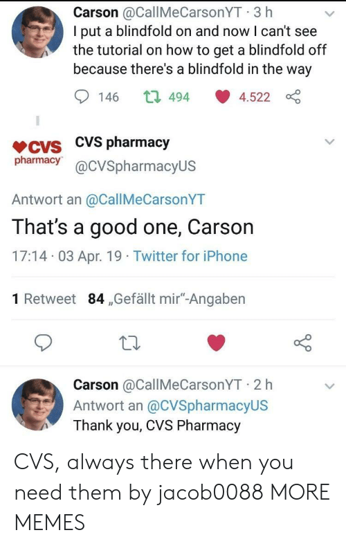 """Dank, Iphone, and Memes: Carson @CallMeCarsonYT 3 h  I put a blindfold on and now I can't see  the tutorial on how to get a blindfold off  because there's a blindfold in the way  146 t 494 4.522  VCVS CVS pharmacjy  pharmacy@cVSpharmacyUS  Antwort an @CallMeCarsonYT  That's a good one, Carson  17:14 03 Apr. 19 Twitter for iPhone  1 Retweet 84 ,Gefällt mir""""-Angaben  Carson @CallMeCarsonYT 2 h  Antwort an @CVSpharmacyUS  Thank you, CVS Pharmacy CVS, always there when you need them by jacob0088 MORE MEMES"""