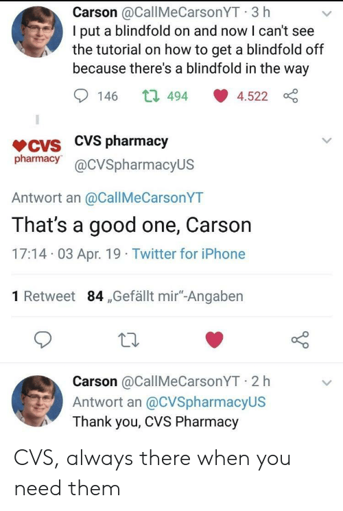 """Iphone, Twitter, and Thank You: Carson @CallMeCarsonYT 3 h  I put a blindfold on and now I can't see  the tutorial on how to get a blindfold off  because there's a blindfold in the way  146 t 494 4.522  VCVS CVS pharmacjy  pharmacy@cVSpharmacyUS  Antwort an @CallMeCarsonYT  That's a good one, Carson  17:14 03 Apr. 19 Twitter for iPhone  1 Retweet 84 ,Gefällt mir""""-Angaben  Carson @CallMeCarsonYT 2 h  Antwort an @CVSpharmacyUS  Thank you, CVS Pharmacy CVS, always there when you need them"""