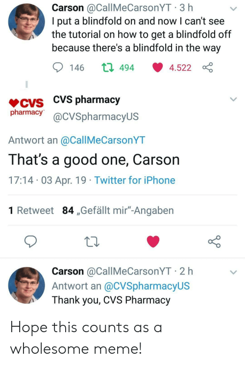 """Wholesome Meme: Carson @CallMeCarsonYT 3 h  l put a blindfold on and now l can't see  the tutorial on how to get a blindfold off  because there's a blindfold in the way  146 ロ494 ·4.522  CVS pharmacy  pharmacy@cVSpharmacyus  Antwort an @CallMeCarsonYT  That's a good one, Carson  17:14 03 Apr. 19 Twitter for iPhone  1 Retweet 84 ,Gefällt mir""""-Angaben  Carson @CallMeCarsonYT 2 h  Antwort an @CVSpharmacyUS  Thank you, CVS Pharmacy Hope this counts as a wholesome meme!"""