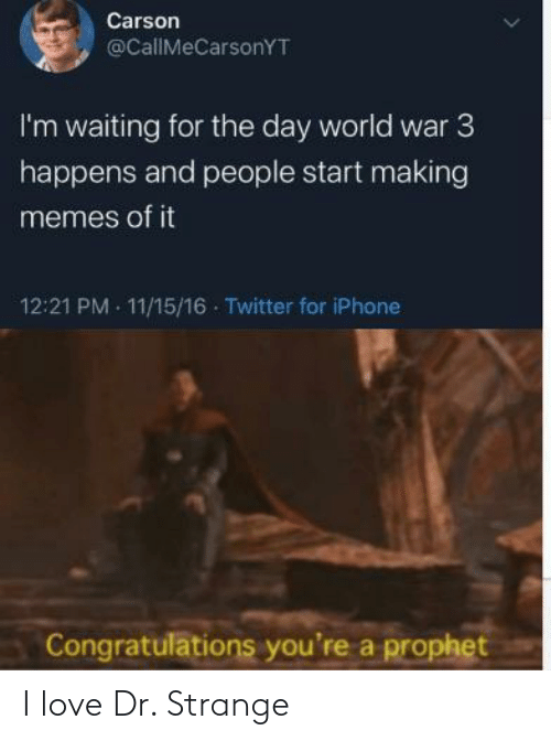 Dr: Carson  @CallMeCarsonYT  I'm waiting for the day world war 3  happens and people start making  memes of it  12:21 PM 11/15/16 Twitter for iPhone  Congratulations you're a prophet I love Dr. Strange