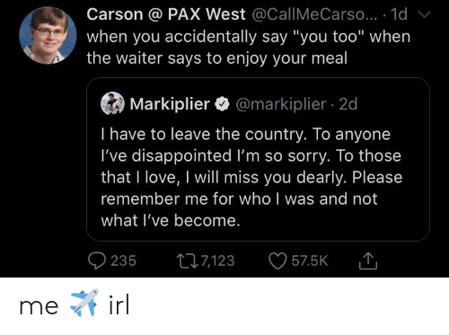 """Disappointed, Love, and Sorry: Carson @ PAX West @CallMe Carso... 1d  when you accidentally say """"you too"""" when  the waiter says to enjoy your meal  Markiplier@markiplier 2d  I have to leave the country. To anyone  I've disappointed I'm so sorry. To those  that I love, I will miss you dearly. Please  remember me for who I was and not  what I've become.  235  t7123  57.5K me ✈️ irl"""