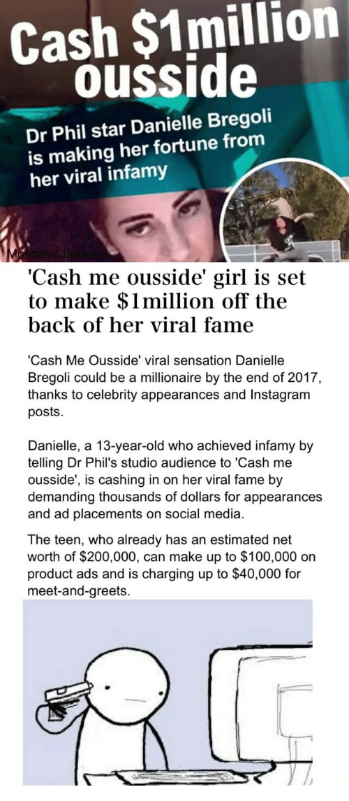 Net Worth: Cash $1million  ousside  Dr Phil star Danielle Bregoli  is making her fortune from  her viral infamy  Cash mne ousside girl is set  to make $1million off the  back of her viral fame  'Cash Me Ousside' viral sensation Danielle  Bregoli could be a millionaire by the end of 2017,  thanks to celebrity appearances and Instagram  posts.  Danielle, a 13-year-old who achieved infamy by  telling Dr Phil's studio audience to 'Cash me  ousside', is cashing in on her viral fame by  demanding thousands of dollars for appearances  and ad placements on social media.  The teen, who already has an estimated net  worth of $200,000, can make up to $100,000 on  product ads and is charging up to $40,000 for  meet-and-greets.