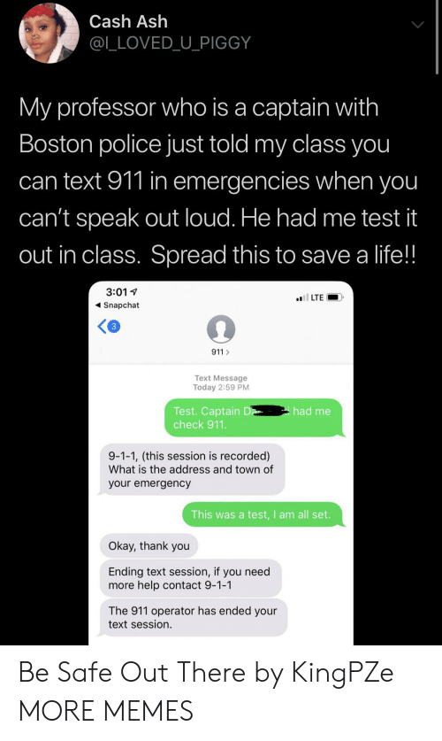 Ash: Cash Ash  @L_LOVED_U_PIGGY  My professor who is a captain with  Boston police just told my class you  can text 911 in emergencies when you  can't speak out loud. He had me test it  out in class. Spread this to save a life!!  3:01  l LTE  Snapchat  3  911  Text Message  Today 2:59 PM  Test. Captain D  check 911.  had me  9-1-1, (this session is recorded)  What is the address and town of  your emergency  This was a test,I am all set.  Okay, thank you  Ending text session, if you need  more help contact 9-1-1  The 911 operator has ended your  text session. Be Safe Out There by KingPZe MORE MEMES