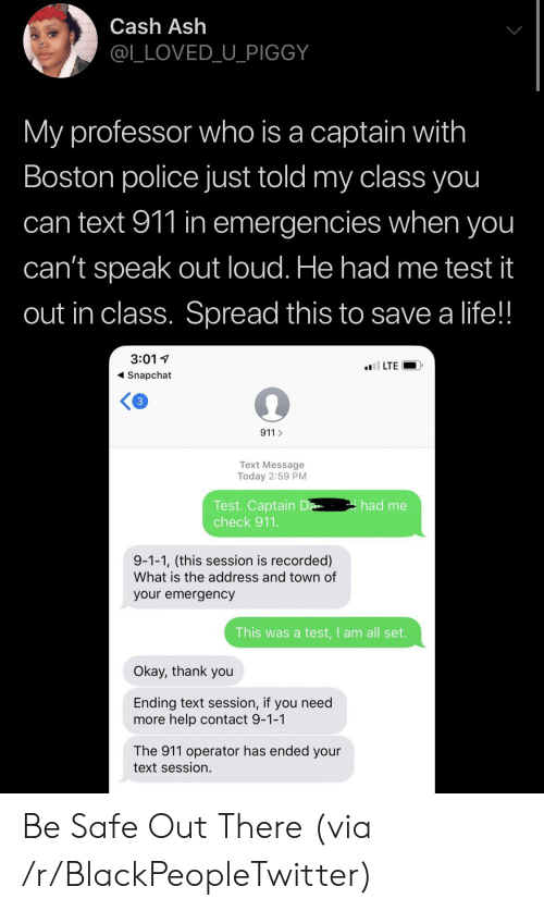 Ash: Cash Ash  @L_LOVED_U_PIGGY  My professor who is a captain with  Boston police just told my class you  can text 911 in emergencies when you  can't speak out loud. He had me test it  out in class. Spread this to save a life!!  3:01  l LTE  Snapchat  3  911  Text Message  Today 2:59 PM  Test. Captain D  check 911.  had me  9-1-1, (this session is recorded)  What is the address and town of  your emergency  This was a test,I am all set.  Okay, thank you  Ending text session, if you need  more help contact 9-1-1  The 911 operator has ended your  text session. Be Safe Out There (via /r/BlackPeopleTwitter)