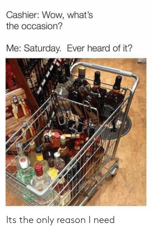 ons: Cashier: Wow, what's  the occasion?  Me: Saturday. Ever heard of it?  ONS Its the only reason I need