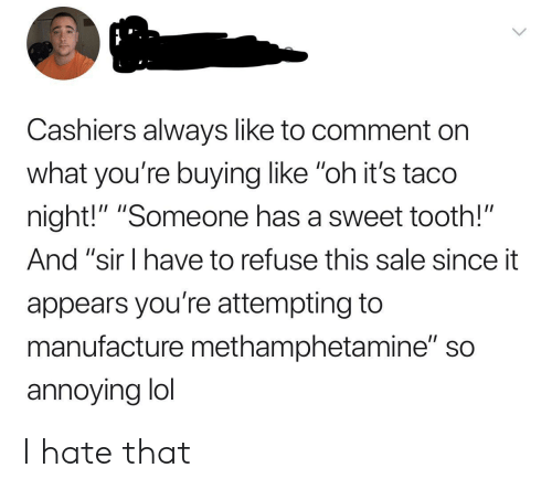 """Lol, Annoying, and Methamphetamine: Cashiers always like to comment on  what you're buying like """"oh it's taco  night!"""" """"Someone has a sweet tooth!""""  And """"sir I have to refuse this sale since it  appears you're attempting to  manufacture methamphetamine"""" so  annoying lol I hate that"""