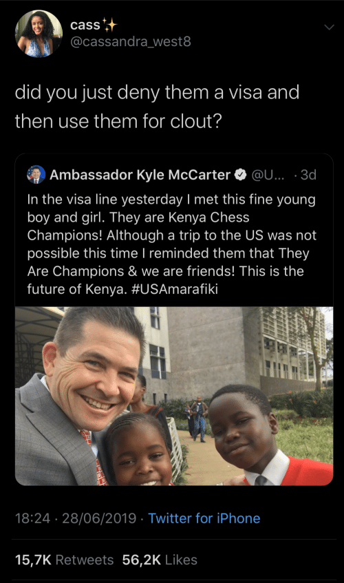 champions: cass  @cassandra_west8  did you just deny them a visa and  then use them for clout?  Ambassador Kyle McCarter O @U... · 3d  In the visa line yesterday I met this fine young  boy and girl. They are Kenya Chess  Champions! Although a trip to the US was not  possible this time I reminded them that They  Are Champions & we are friends! This is the  future of Kenya. #USAmarafiki     18:24 · 28/06/2019 · Twitter for iPhone  15,7K Retweets 56,2K Likes