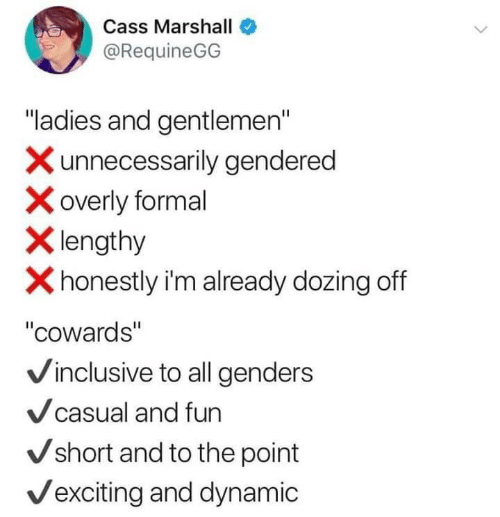 """Genders: Cass Marshall  @RequineGG  """"ladies and gentlemen""""  Xunnecessarily gendered  overly formal  Xlengthy  Xhonestly i'm already dozing off  """"cowards""""  Vinclusive to all genders  Vcasual and fun  Vshort and to the point  Vexciting and dynamic"""