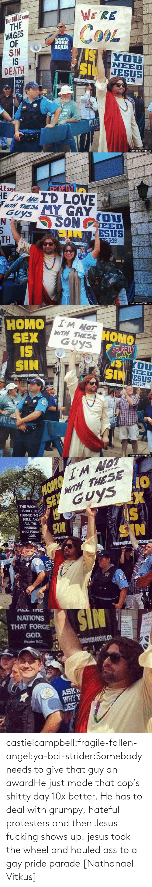 Recap: castielcampbell:fragile-fallen-angel:ya-boi-strider:Somebody needs to give that guy an awardHe just made that cop's shitty day 10x better. He has to deal with grumpy, hateful protesters and thenJesus fucking shows up. jesus took the wheel and hauled ass to a gay pride parade[Nathanael Vitkus]