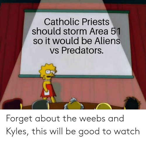Aliens, Good, and Watch: Catholic Priests  should storm Area 51  so it would be Aliens  vs Predators. Forget about the weebs and Kyles, this will be good to watch
