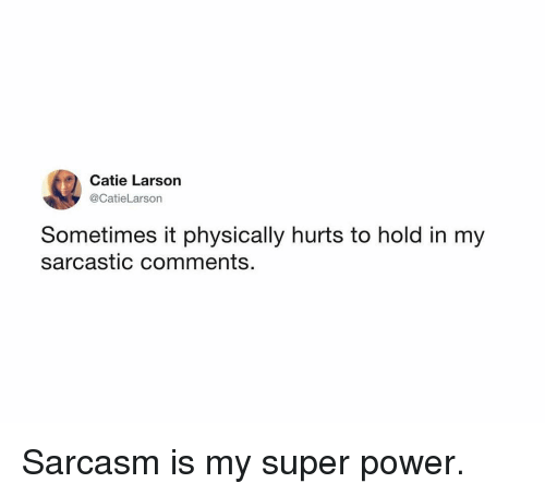 Memes, Power, and Sarcasm: Catie Larson  @CatieLarson  Sometimes it physically hurts to hold in my  sarcastic comments. Sarcasm is my super power.