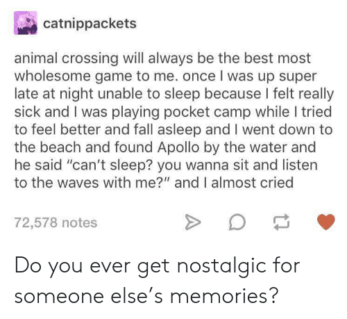 """Apollo: catnippackets  animal crossing will always be the best most  wholesome game to me. once I was up super  late at night unable to sleep because I felt really  sick and I was playing pocket camp while I tried  to feel better and fall asleep and I went down to  the beach and found Apollo by the water and  he said """"can't sleep? you wanna sit and listen  to the waves with me?"""" and I almost cried  72,578 notes Do you ever get nostalgic for someone else's memories?"""