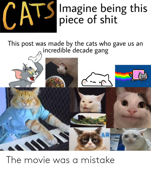 Movie: CATS  SImagine being this  piece of shit  This post was made by the cats who gave us an  incredible decade gang  AR The movie was a mistake