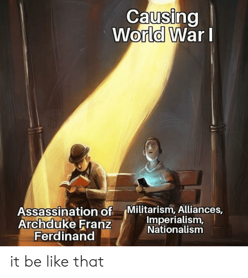 Assassination: Causing  World WarI  Assassination of  Archduke Franz  Ferdinand  Militarism, Alliances,  Imperialism,  Nationalism it be like that