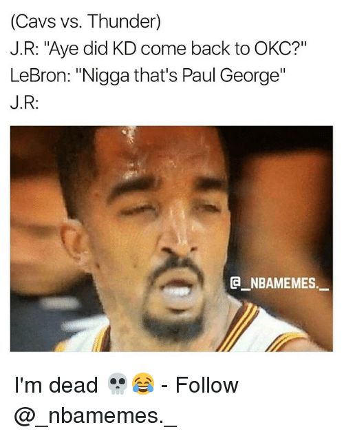 "Ayee: (Cavs vs. Thunder)  J.R: ""Aye did KD come back to OKC?""  LeBron: ""Nigga that's Paul George""  J.R:  G_NBAMEMES. I'm dead 💀😂 - Follow @_nbamemes._"
