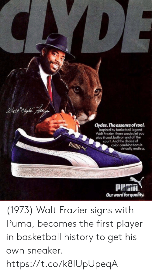 court: CAYDE  clydes. The essence of cool.  Inspired by basketball legend  Walt Frazier, these suedes let you  play it cool, both on and off the  court. And the choice of  color combinations is  virtually endless  PUMA  Ourword forquality. (1973) Walt Frazier signs with Puma, becomes the first player in basketball history to get his own sneaker. https://t.co/k8IUpUpeqA
