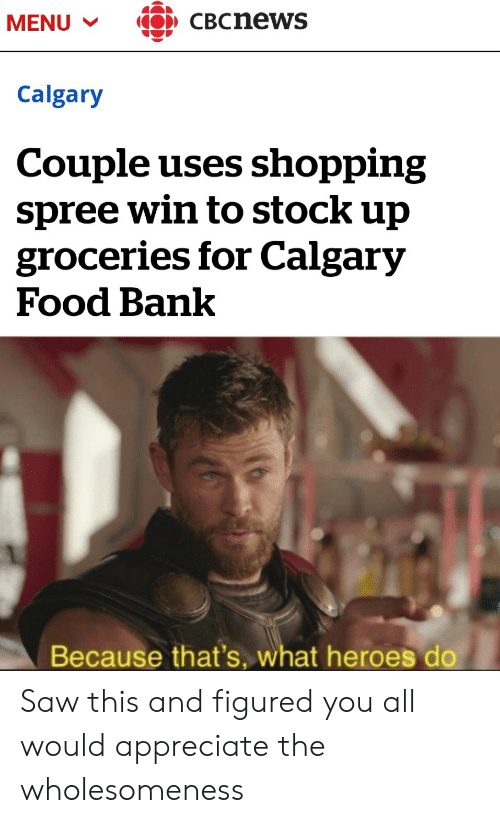 Food, Saw, and Shopping: CBCnews  MENU  Calgary  Couple uses shopping  spree win to stock up  groceries for Calgary  Food Bank  Because that's, what heroes do Saw this and figured you all would appreciate the wholesomeness