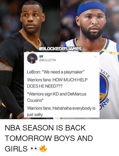 """DeMarcus Cousins, Girls, and Memes: CBLOCEDBYJAMES  @BULLETIN  LeBron: """"We need a playmaker""""  Warriors fans: HOW MUCH HELP  DOES HE NEED???  """"Warriors sign KD and DeMarcus  Cousins  Warriors fans: Hahahaha everybody is  just salty NBA SEASON IS BACK TOMORROW BOYS AND GIRLS 👀🔥"""