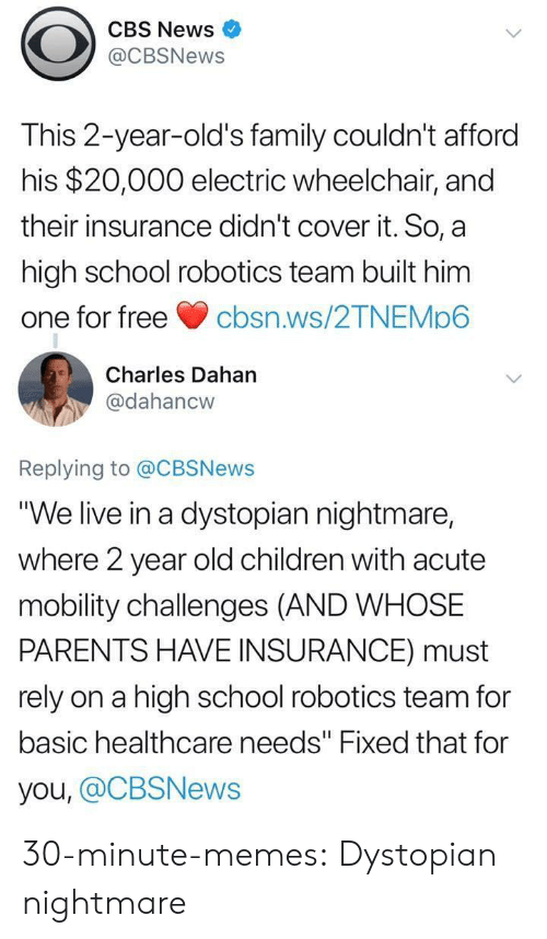 """Children, Family, and Memes: CBS News  @CBSNews  This 2-year-old's family couldn't afford  his $20,000 electric wheelchair, and  their insurance didn't cover it. So, a  high school robotics team built him  one for freecbsn.ws/2TNEMp6  Charles Dahan  @dahancw  Replying to @CBSNews  """"We live in a dystopian nightmare,  where 2 year old children with acute  mobility challenges (AND WHOSE  PARENTS HAVE INSURANCE) must  rely on a high school robotics team for  basic healthcare needs"""" Fixed that for  you, @CBSNews 30-minute-memes:  Dystopian nightmare"""