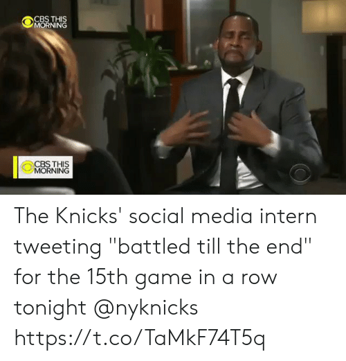 """tweeting: CBS THIS  MORNING  CBSTHIS  MORNING The Knicks' social media intern tweeting """"battled till the end"""" for the 15th game in a row tonight @nyknicks  https://t.co/TaMkF74T5q"""