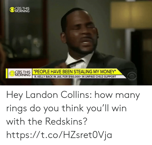 "landon: CBS THIS  MORNING  CBTHIS""PEOPLE HAVE BEEN STEALING MY MONEY  MORNING  R. KELLY BACK IN JAIL FOR $160,000+ IN UNPAID CHILD SUPPORT Hey Landon Collins: how many rings do you think you'll win with the Redskins? https://t.co/HZsret0Vja"