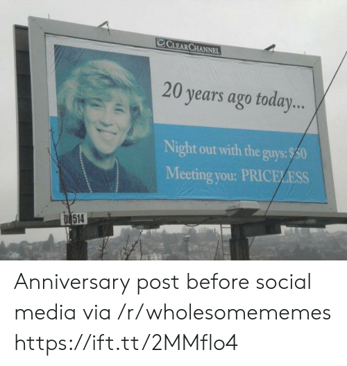 The Guys: CCLEAR CHANNEL  20 years ago today...  Night out with the guys:$50  Meeting you: PRICELESS  D 514 Anniversary post before social media via /r/wholesomememes https://ift.tt/2MMflo4
