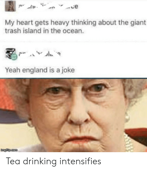 Drinking, England, and Trash: ce  My heart gets heavy thinking about the giant  trash island in the ocean.  Yeah england is a joke  imgilip.com Tea drinking intensifies