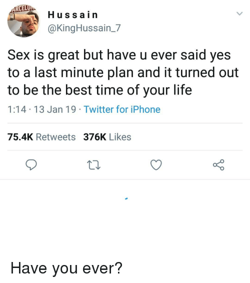 Iphone, Life, and Memes: CEL  Hussain  @KingHussain_7  Sex is great but have u ever said yes  to a last minute plan and it turned out  to be the best time of your life  1:14 13 Jan 19 Twitter for iPhone  75.4K Retweets 376K Likes Have you ever?